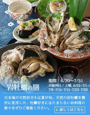 【岩牡蠣の膳】日本海の天然岩ガキは夏が旬。天然の岩牡蠣を贅沢に使用した、牡蠣好きにはたまらないお料理の数々をぜひご堪能ください。