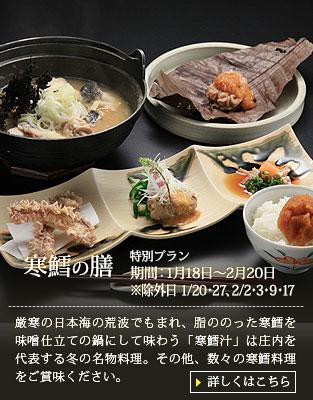 【寒鱈の膳】厳寒の日本海の荒波でもまれ、脂ののった寒鱈をぶつ切りにし、味噌仕立てでまるごと鍋にして味わう【寒鱈汁(どんがら汁)】は、庄内を代表する野趣あふれる冬の名物料理です。 その寒鱈汁をはじめとした寒鱈料理の数々をぜひご賞味ください。