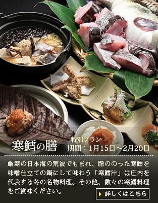 【寒鱈の膳】厳寒の日本海の荒波でもまれ、脂ののった寒鱈を味噌仕立ての鍋にして味わう「寒鱈汁」は庄内を代表する冬の名物料理。その他、数々の寒鱈料理をご賞味ください。