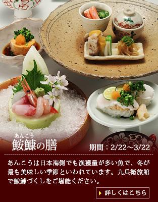【鮟鱇の膳】あんこうは日本海でも漁獲量が多い魚で、冬が最も美味しい季節といわれています。九兵衛旅館で鮟鱇づくしをご堪能ください。